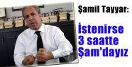 Şamil Tayyar: İstenirse 3 saatte Şam'a gireriz