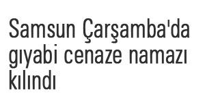 Samsun Çarşamba'da gıyabi cenaze namazı kılındı