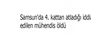 Samsun'da 4. kattan atladığı iddia edilen mühendis öldü