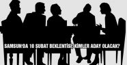SAMSUN'DA 10 ŞUBAT BEKLENTİSİ; KİMLER ADAY OLACAK?