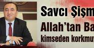 Savcı Şişman: Allah'tan başka kimseden korkmuyorum