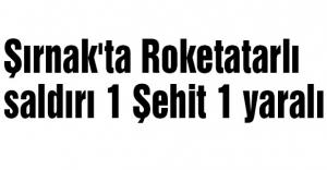 Şırnak'ta Roketli saldırı 1 Şehit...
