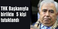 THK Başkanıyla birlikte  5 kişi tutuklandı