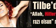"""Tilbe """"Allah, Hitler'den razı olsun"""""""