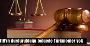 TIR'ın durdurulduğu bölgede Türkmenler yok