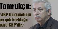"Tomrukçu; ""AKP hükûmetinin en çok korktuğu parti CHP'dir."""