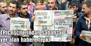 TPIC işçilerindan Sabah Haberine tepki