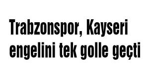 Trabzonspor, Kayseri engelini tek golle geçti