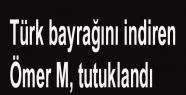 Türk bayrağını indiren Ömer M, tutuklandı...