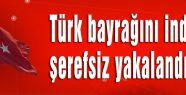 Türk bayrağını indiren şerefsiz yakalandı