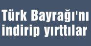 Türk Bayrağı'nı indirip yırttılar