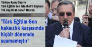 """""""Türk Eğitim Sen haksızlık karşısında hiçbir dönemde susmamıştır"""""""