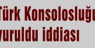 Türk Konsolosluğu vuruldu iddiası...