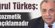 """TÜRKEŞ: """"KOZMETİK BİR AÇIKLAMADIR"""""""