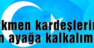 Türkmen kardeşlerimiz için ayağa kalkalım!