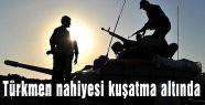 Türkmen nahiyesi kuşatma altında