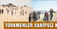 TÜRKMENLER SAHİPSİZ KALDI