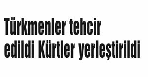 Türkmenler tehcir edildi Kürtler yerleştirildi