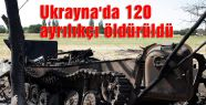 Ukrayna'da 120 ayrılıkçı öldürüldü