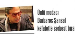 Ünlü modacı Barbaros Şansal kefaletle serbest bırakıldı