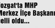 Yozgat'ta MHP Merkez İlçe Başkanı belli oldu