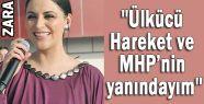 Zara: 'Ülkücü Hareket ve MHP'nin yanındayım'
