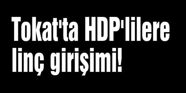 Tokat'ta HDP'lilere linç girişimi!