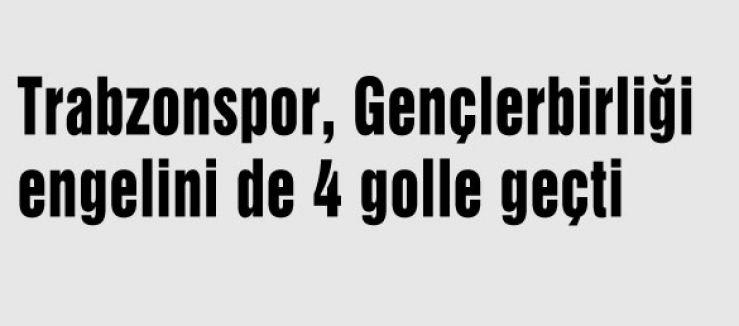 Trabzonspor, Gençlerbirliği'ni  4-1 mağlup etti