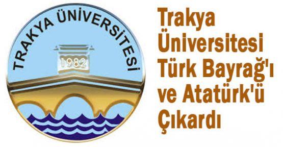 Trakya Üniversitesi Türk Bayrağ'ı ve Atatürk'ü Çıkardı