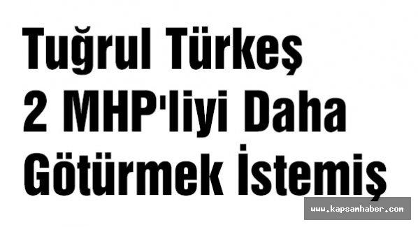 Tuğrul Türkeş 2 MHP'liyi Daha Götürmek İstemiş