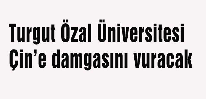 Turgut Özal Üniversitesi Çin'e damgasını vuracak