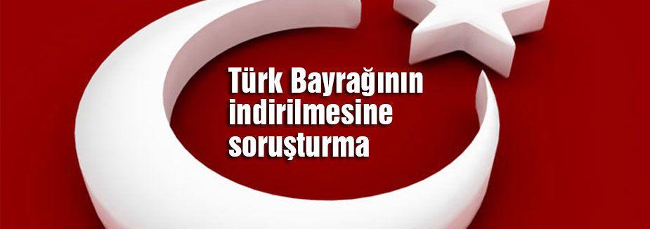 Türk Bayrağının indirilmesine soruşturma