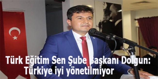 Türk Eğitim Sen Şube Başkanı Dolgun: Türkiye iyi yönetilmiyor