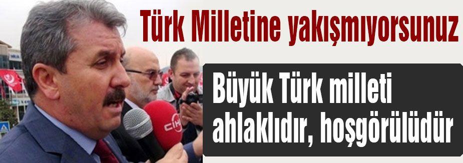 """'Türk Milletine yakışmıyorsunuz"""""""