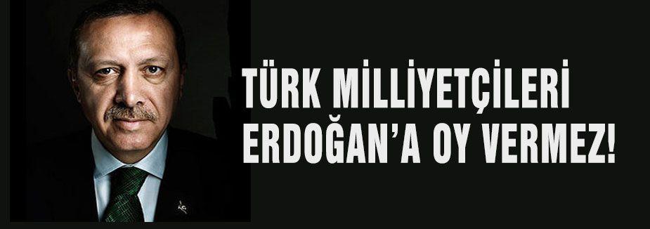 TÜRK MİLLİYETÇİLERİ ERDOĞAN'A OY VERMEZ!
