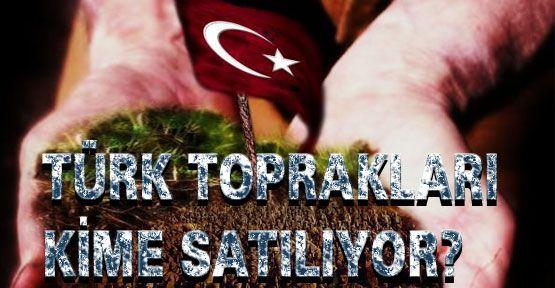 Türk Toprakları kimlere satılıyor