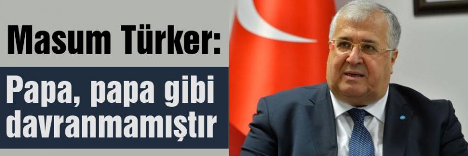 Türker: Papa, papa gibi davranmamıştır