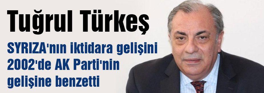 Türkeş, SYRIZA'nın Gelişini AKP'nin  gelişine benzetti.