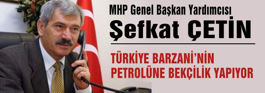 """MHP'li Çetin """"Türkiye Barzani'nin Petrolüne Bekçilik Yapıyor"""""""