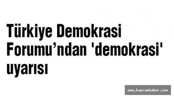 Türkiye Demokrasi Forumu'ndan 'demokrasi' uyarısı
