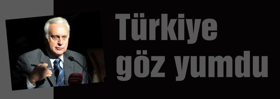 Türkiye göz yumdu...
