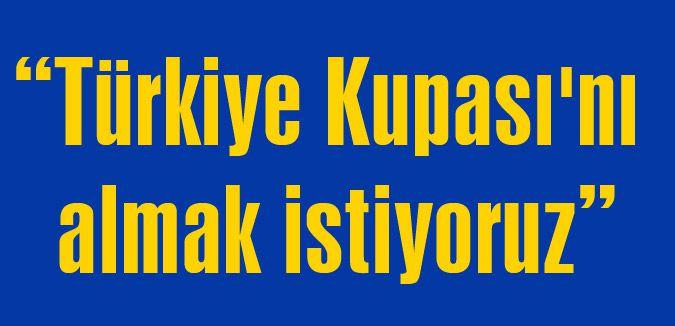 Türkiye Kupası'nı almak istiyoruz
