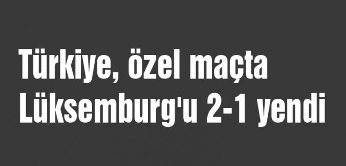 Türkiye, özel maçta Lüksemburg'u 2-1 yendi