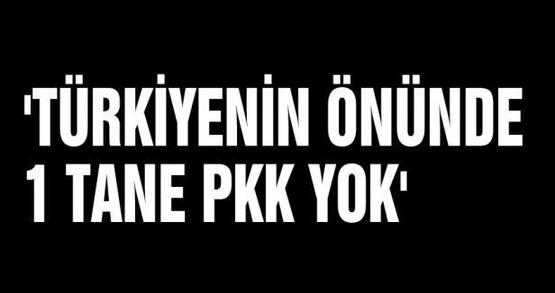 'TÜRKİYENİN ÖNÜNDE 1 TANE PKK YOK'
