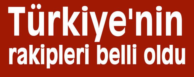 Türkiye'nin rakipleri belli oldu