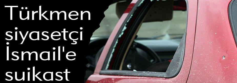 Türkmen siyasetçi İsmail'e suikast
