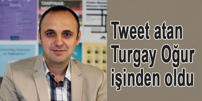 Tweet atan Turgay Oğur işinden oldu