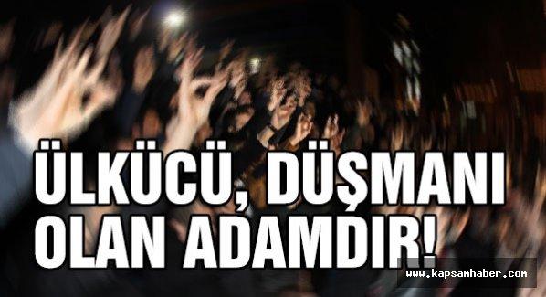 ÜLKÜCÜ, DÜŞMANI OLAN ADAMDIR!