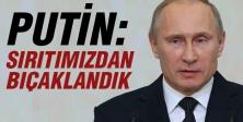 Putin:Sırtımızdan Bıçaklandık