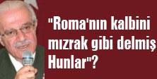 """"""" Roma'nın kalbini mızrak gibi delmiş Hunlar""""?"""